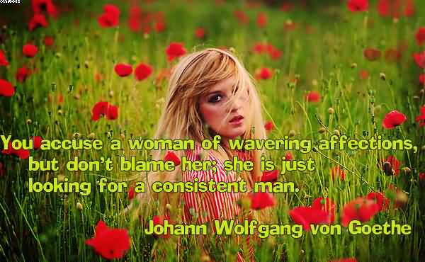 You Accuse A Woman Of Wavering Affections, But Don't Balme her;She Is just Looking For A Consistent Man. - Cheating Quotes
