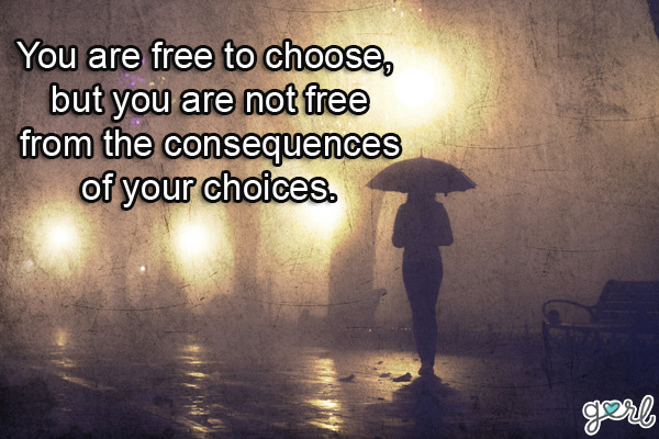You Are Free To Choose, but you Are Not Free From The Consequences Of Your Choices.