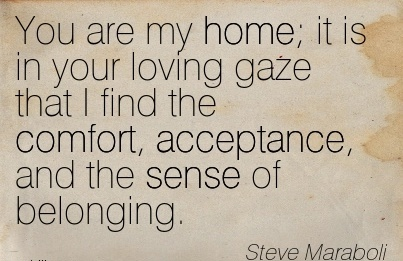 You are my Home; it is in your Loving Gaze that I find the Comfort, Acceptance, And the Sense of Belonging. - Steve Maraboli
