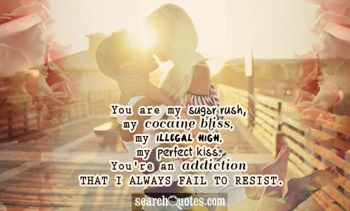 You Are My Sugar Rush, My Cocaine Bliss, My Illegal High, My Perfect Kiss, You're An Addiction That I Always Fail To Resist.  ~ Addiction Quotes