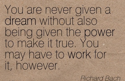 You are Never given a Dream without also being given the power to make it true. You may have to Work for it, However. - Richard Bach