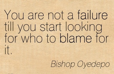 You Are Not A Failure Till You Start Looking For Who To Blame For It. - Bishop Oyedepo