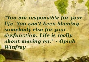 You Are Responsible For Your Life. You Cant Keep Blaming Somebody Else Your Dysfunction. Life is Really About Moving On. - Oprah Winfrey
