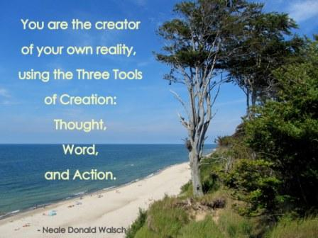 You Are The Creator Of Your Own Reality, Using The Three Tools Of Creation, Thought, Word, And Action.  -  Neale Donald Walsch - Awareness Quote