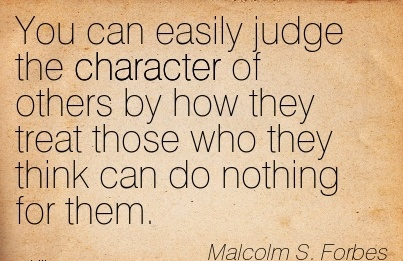 You can Easily Judge the Character of Others by how they Treat Those Who they Think can do Nothing for them. - Malcom S. Forbes