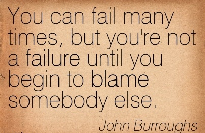 You Can Fail Many Times, But You're Not A Failure Until You Begin To Blame Somebody Else. - John Burroughs