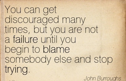 You Can Get Discouraged Many Times, But You Are Not A Failure Until You Begin To Blame Somebody Else And Stop Trying. - John Burroughs