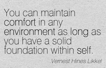 You can Maintain Comfort in any Environment as long as you have a solid Foundation within Self. - Vernest hines Likke