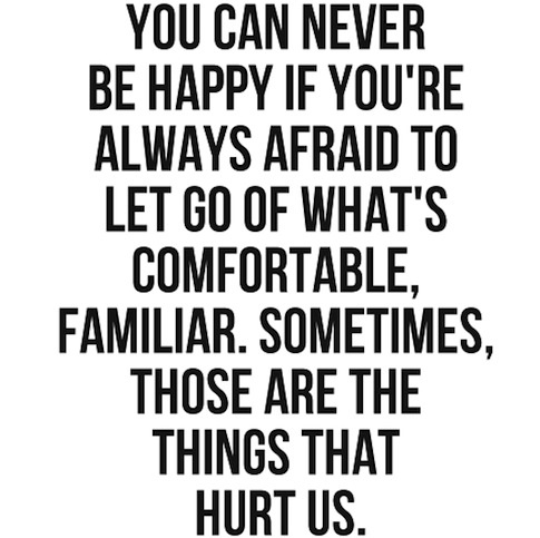 You Can Never Be Happy If you're Always Afraid To Let go Of Whats's Comfortable, Familiar.