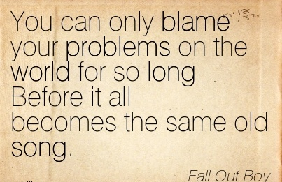 You Can Only Blame Your Problems On The World For So Long Before It All Becomes The Same Old Song. - Fall Out Boy