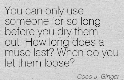 You Can only Use Someone for so Long Before you Dry Them Out. How Long Does a Muse Last! When do you Let Them Loose. - Coco J. Ginger - Addiction Quotes