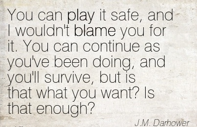 You Can Play It Safe, And I Wouldn't Blame You For It. You Can Continue As You've Been Doing, And You'll Survive, But Is That What You Want! Is That Enough! - J.M Darhower