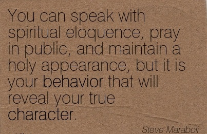 You Can Speak With Spiritual Eloquence, Pray in public, And maintain a holy Appearance, but it is your Behavior that will reveal your True Character. - Steve Maraboli