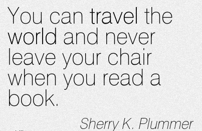 You Can Travel the World and Never Leave Your Chair when you Read a Book. - Sherry K. Plummer