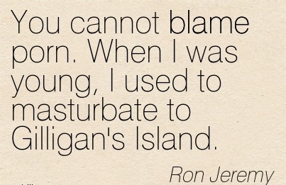 You Cannot Blame Porn. When I Was Young, I Used To Masturbate To Gilligan's Island. - Ron Jeremy
