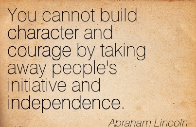 You Cannot Build Character and Courage by taking away People's Initiative And Independence. - Abraham Lincoln
