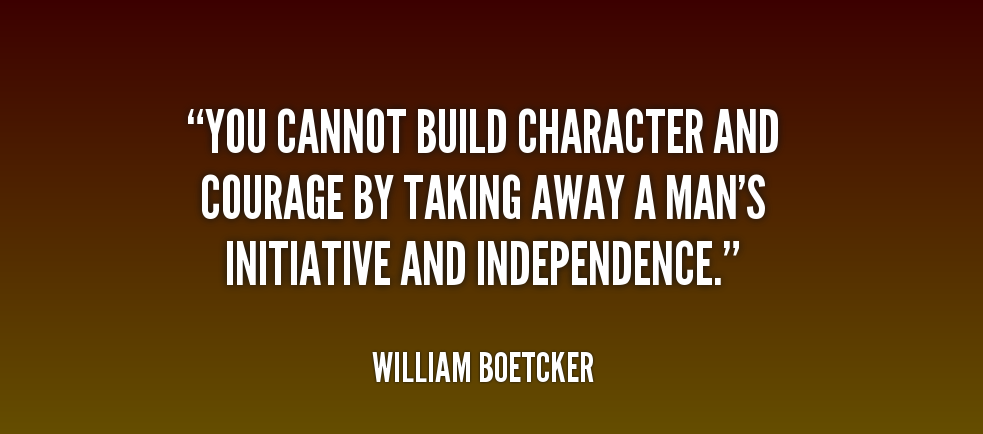 YOU CANNOT BULID CHARACTER AND COURAGE BY TAKING AWAY A MAN'S INTIATIVE AND INDEPENDANCE. - William Boetcker