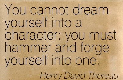 You Cannot Dream Yourself into a Character  you must Hammer and Forge yourself into one. - Henry David Thoreau