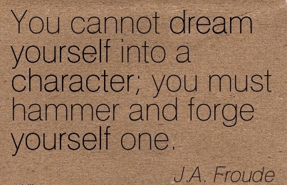 You Cannot Dream Yourself into a Character you must Hammer and forge yourself One. - J.A. Froude