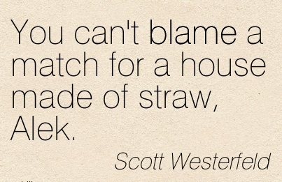 You Can't Blame A Match For A House Made Of Straw, Alek. - Scott Westerfeld