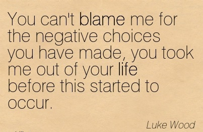 You Can't Blame Me For The Negative Choices You Have Made, You Took Me Out Of Your Life Before This Started To Occur. - Luke Wood