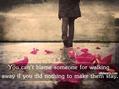 You Can't Blame Someone For Walking Away If You Did Nothing To Make Them Stay. ~ Blame Quotes