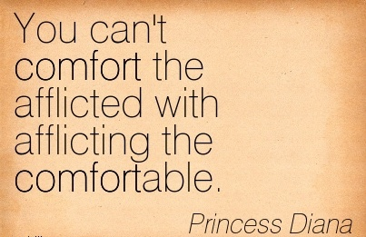 You Can't Comfort the Afflicted with Afflicting The Comfortable. - PRincess Diana