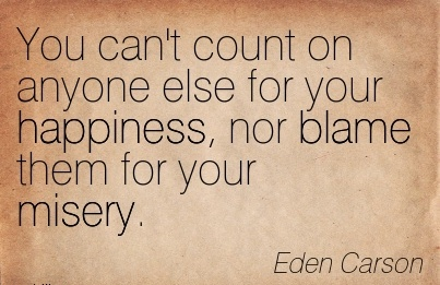 You Can't Count On Anyone Else For Your Happiness, Nor Blame Them For Your Misery. - Eden Carson