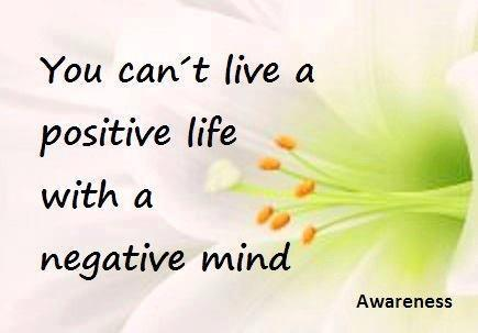 You Can't live A Postive Life With A Negative Mind. - Awareness