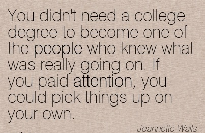 You Didn't Need A College Degree To Become One Of The People Who …Attention, You Could Pick Things Up On Your Own. - Jeannette Walls - Awareness Quote