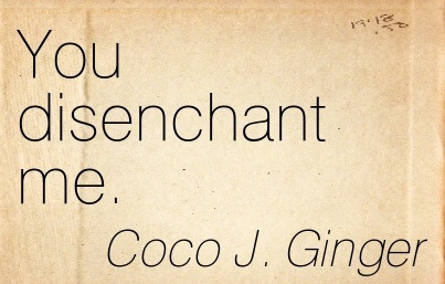 You Disenchant Me. - Coco J. Ginger - Addiction Quotes