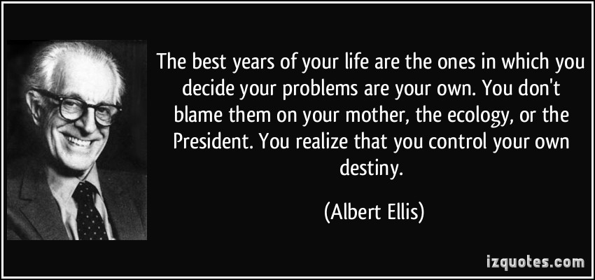 You Don't Blame Them On Your Mother, The Ecology, Or The President. You Realize That You Control Your Own Destiny. - Albert Ellis