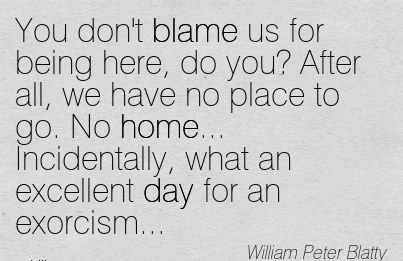 You Don't Blame Us For Being Here, Do You! After All, We Have No Place To Go. No Home… Incidentally, What An Excellent Day For An Exorcism… - William Peter Blatty
