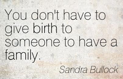 You Don't Have To Give Birth To Someone To Have A Family. - Sandra Bullock