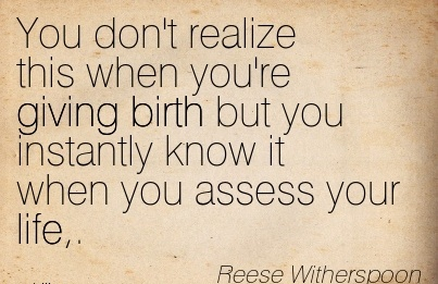 You Don't Realize This When You're Giving Birth But You Instantly Know It When You Assess Your Life,. - Resse Witherspoon