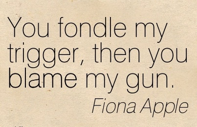 You Fondle My Trigger, Then You Blame My Gun. - Fiona Apple