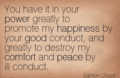 You have it in your Power Greatly to Promote my Happiness by your Good Conduct, And Greatly to Destroy my Comfort and Peace by Ill Conduct. - Salmon Chase
