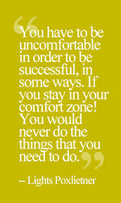 """ You Have To Be Uncomfortable In Order To Be Successful,Comfort Zone! You Would Never Do The Things That You Need To Do. "" - Lights Poxleitner"