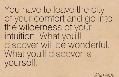 You Have to Leave The City Of your Comfort and go into the Wilderness of your Intuition. What you'll discover will What you'll Discover is yourself.  - Alan Alda