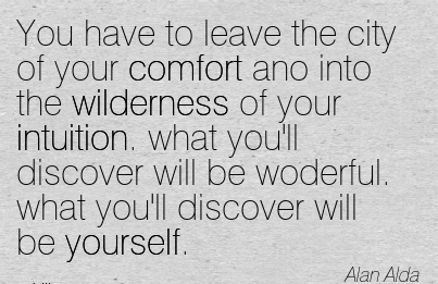 You Have to leave the city of Your Comfort Ano Into the Wilderness of Intuition. Discover will be Woderful. what you'll Discover will be Yourself. - Alan Alda