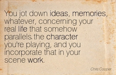 You Jot Down Ideas, Memories, Whatever, Concerning your real life that Somehow Parallels the Character that in your Scene Work. - Chris Cooper