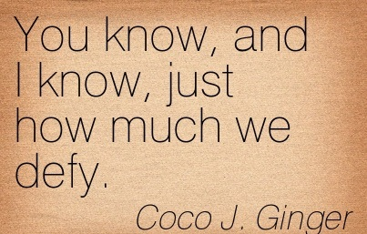 You Know, And I Know, Just How Much We Defy.  - Coco J. Ginger - Addiction Quotes