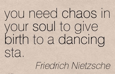 You Need Chaos In Your Soul To Give Birth To A Dancing Sta. - Friedrich Netzsche
