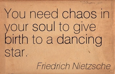 You Need Chaos In Your Soul To Give Birth To A Dancing Star. - Friedrich Nietzsche
