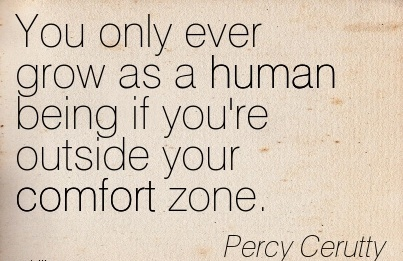 You Only Ever grow as a human being if you're outside your Comfort Zone. - Percy Cerutty