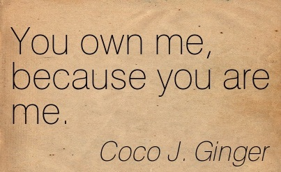 You Own Me, because You are Me. - Coco J. Ginger - Addiction Quotes