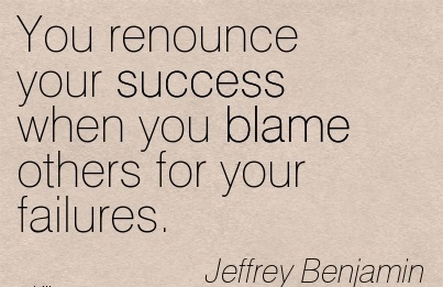 You Renounce Your Success When You Blame Others For Your Failures. - Jeffrey Benjamin