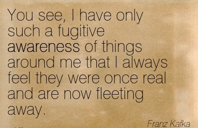 You See, I Have Only Such A Fugitive Awareness Of Things Around Me That I Always Feel They Were Once Real And Are Now Fleeting Away. - Franz Kafka