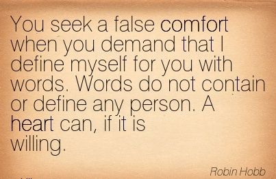 You Seek a false Comfort when you Demand That I define Myself for you with Words. Contain or Define Any Person. A Heart can, if it is Willing. - Robin Hobb