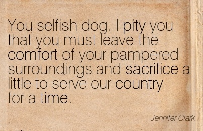 You Selfish Dog. I pity you that you must leave the Comfort of your Sacrifice a Little to Serve our Country for a Time. - Jennifer Clark